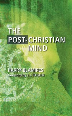 The Post-Christian Mind - Blamires, Harry, and Packer, J I, Professor, PH.D (Foreword by)