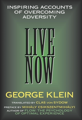 Live Now: Inspiring Accounts of Overcoming Adversity - Klein, George, and Von Sydow, Clas (Translated by), and Sydow, Clas Von (Translated by)