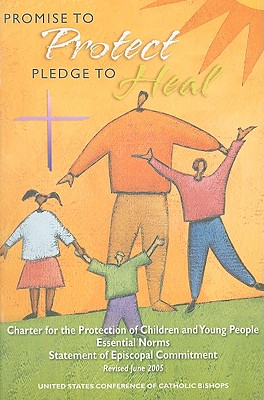 Promise to Protect, Pledge to Heal: Charter for the Protection of Children and Young People, Essential Norms, Statement of Episcopal Commitment, Revised June 2005 - United States Conference of Catholic Bishops (Usccb) (Creator)