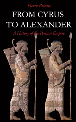 From Cyrus to Alexander: History of the Persian Empire - Briant, Pierre, and Daniels, Peter (Translated by)