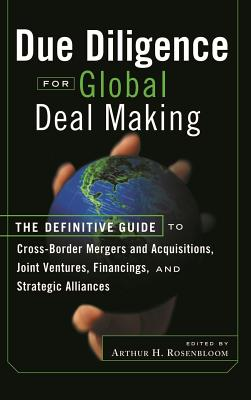 Due Diligence for Global Deal Making: The Definitive Guide to Cross-Border Mergers and Acquisitions, Joint Ventures, Financings, and Strategic Alliances - Rosenbloom, Arthur H (Editor)