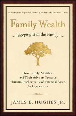 Family Wealth: Keeping It in the Family--How Family Members and Their Advisers Preserve Human, Intellectual, and Financial Assets for Generations - Hughes, James E, Jr.