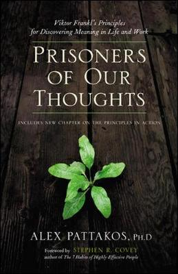 Prisoners of Our Thoughts: Viktor Frankl's Principles for Discovering Meaning in Life and Work - Pattakos, Alex, Ph.D.