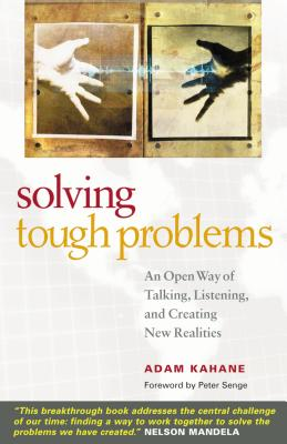Solving Tough Problems: An Open Way of Talking, Listening, and Creating New Realities - Kahane, Adam, and Senge, Peter M (Foreword by)