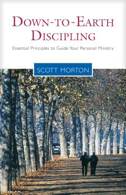 Down-To-Earth Discipling: Essential Principles to Guide Your Personal Ministry - Morton, Scott, and Hull, Bill