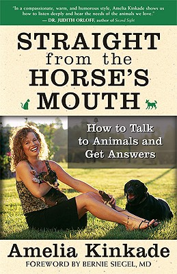 Straight from the Horse's Mouth: How to Talk to Animals and Get Answers - Kinkade, Amelia, and Siegel, Bernie S, Dr., M.D. (Foreword by)