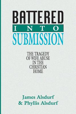 Battered Into Submission: The Tragedy of Wife Abuse in the Christian Home - Alsdurf, James, and Alsdurf, Phyllis
