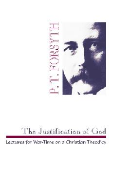 The Justification of God: Lectures for War-Time on a Christian Theodicy - Forsyth, P T