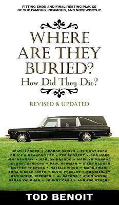 Where Are They Buried: How Did They Die? Fitting Ends and Final Resting Places of the Famous, Infamous, and Noteworthy - Benoit, Tod