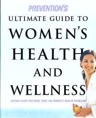 Prevention's Ultimate Guide to Women's Health and Wellness: Action Plans for More Than 100 Women's Health Problems - Prevention Health Books, and Blumenthal, Susan J (Foreword by)