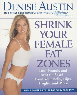 Shrink Your Female Fat Zones: Lose Pounds and Inches-- Fast!-- From Your Belly, Hips, Thighs, and More - Austin, Denise
