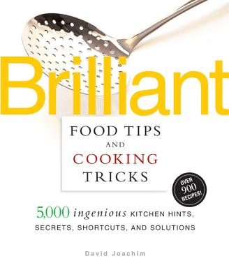 Brilliant Food Tips and Cooking Tricks: 5,000 Ingenious Kitchen Hints, Secrets, Shortcuts, and Solutions - Joachim, David, and Schloss, Andrew, and Newberry, Jan