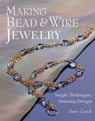 Making Bead & Wire Jewelry: Simple Techniques, Stunning Designs -