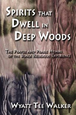 Spirits That Dwell in Deep Woods: The Prayer and Praise Hymns of the Black Religious Experience - Walker, Wyatt Tee, and Abbington, James (Editor), and Taylor, Gardner C (Foreword by)