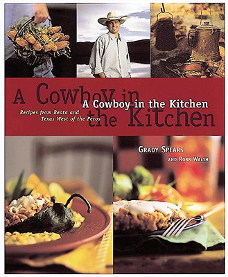 A Cowboy in the Kitchen: Recipes from Reata and Texas West of the Pecos - Spears, Grady, and Walsh, Robb, and Westerdahl, John, M.P.H., R.D.