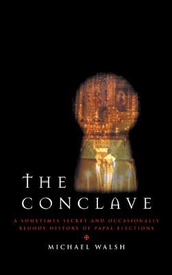 The Conclave: A Sometimes Secret and Occasionally Bloody History of Papal Elections - Walsh, Michael J