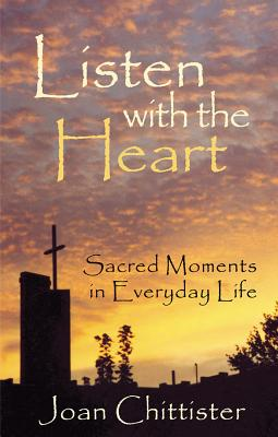 Listen with the Heart: Sacred Moments in Everyday Life - Chittister, Joan, Sister, Osb, and Chittister, Sister Joan