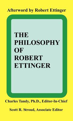 The Philosophy of Robert Ettinger - Tandy, Charles, Ph.D. (Editor), and Stroud, Scott R (Editor)