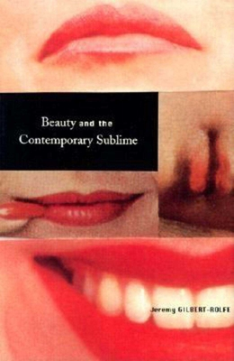 Beauty and the Contemporary Sublime Beauty and the Contemporary Sublime - Gilbert-Rolfe, Jeremy