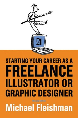 Starting Your Career as a Freelance Illustrator or Graphic Designer - Fleishman, Michael
