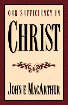 Our Sufficiency in Christ - MacArthur, John F, Dr., Jr.