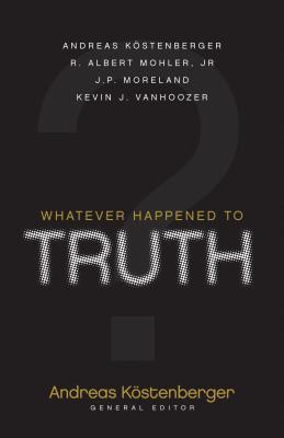 Whatever Happened to Truth? - Mohler, R Albert, Dr., Jr., and Moreland, J P, and Vanhoozer, Kevin J, Professor