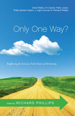 Only One Way?: Reaffirming the Exclusive Truth Claims of Christianity - Phillips, Richard D (Editor)
