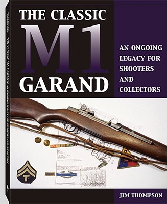 Classic M1 Garand: An Ongoing Legacy for Shooters and Collectors - Thompson, Jim