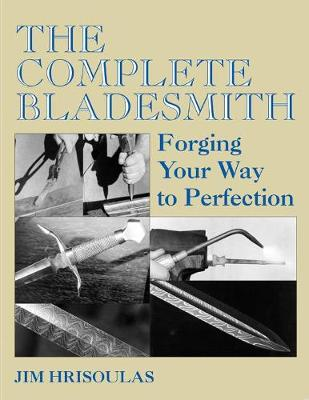 The Complete Bladesmith: Forging Your Way to Perfection - Hrisoulas, Jim