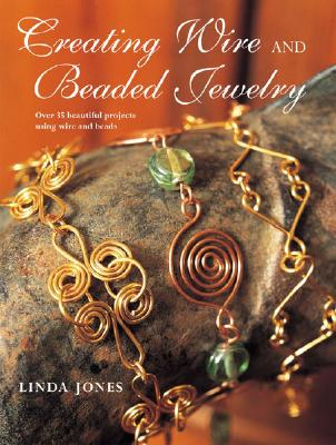 Creating Wire and Beaded Jewelry: Over 35 Beautiful Projects Using Wire and Beads - Jones, Linda
