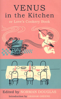 Venus in the Kitchen: Or Love's Cookery Book - Douglas, Norman, and Bey, Pilaff