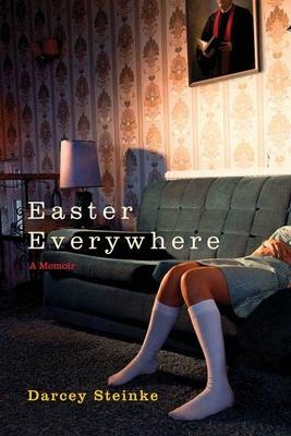 Easter Everywhere: A Memoir - Steinke, Darcey