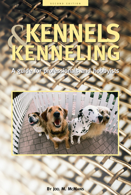 Kennels and Kenneling: A Guide for Hobbyists and Professionals - McMains, Joel M