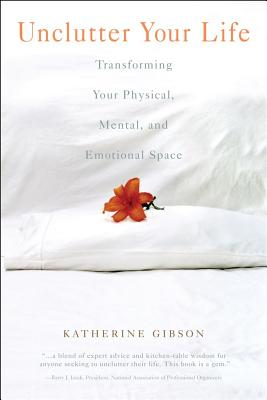 Unclutter Your Life: Transforming Your Physical, Mental and Emotional Space - Gibson, Katherine