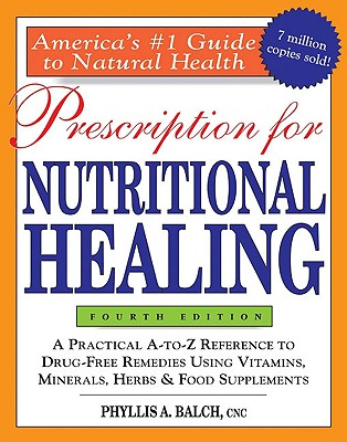 Prescription for Nutritional Healing, 4th Edition: A Practical A-To-Z Reference to Drug-Free Remedies Using Vitamins, Minerals, Herbs & Food Supplements - Balch, Phyllis A, and Balch, Cnc