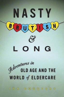 Nasty, Brutish, and Long: Adventures in Old Age and the World of Eldercare - Rosofsky, Ira