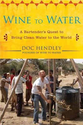 Wine to Water: A Bartender's Quest to Bring Clean Water to the World - Hendley, Doc
