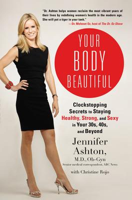 Your Body Beautiful: Clockstopping Secrets to Staying Healthy, Strong, and Sexy in Your 30s, 40s, and Beyond - Ashton, Jennifer, M.D., and Rojo, Christine