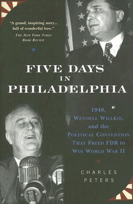 Five Days in Philadelphia: 1940, Wendell Willkie, FDR and the Political Convention That Won World War II - Peters, Charles