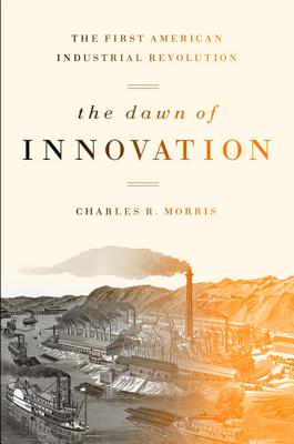 The Dawn of Innovation: The First American Industrial Revolution - Morris, Charles R.