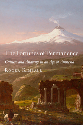 The Fortunes of Permanence: Culture and Anarchy in an Age of Amnesia - Kimball, Roger