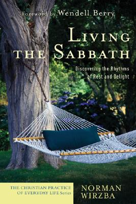 Living the Sabbath: Discovering the Rhythms of Rest and Delight - Wirzba, Norman, and Berry, Wendell (Foreword by)