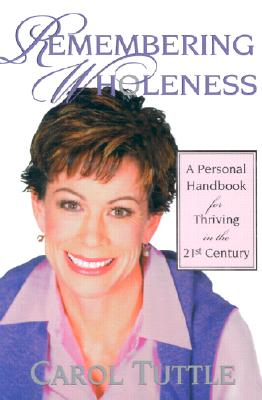Remembering Wholeness: A Personal Handbook for Thriving in the 21st Century - Tuttle, Carol