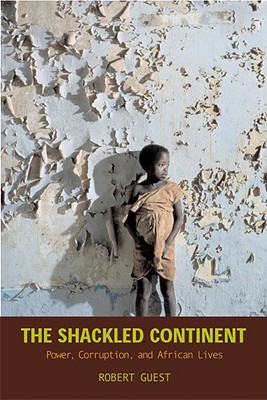 The Shackled Continent: Power, Corruption, and African Lives - Guest, Robert