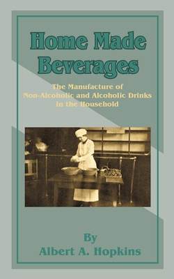 Home Made Beverages: The Manufacture of Non-Alcoholic and Alcoholic Drinks in the Household - Hopkins, Albert A