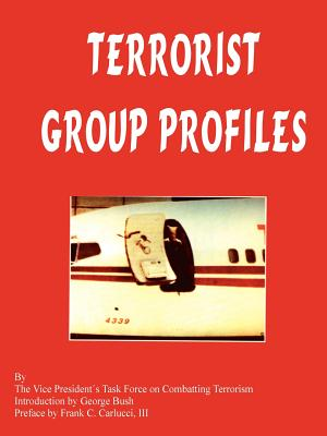 Terrorist Group Profiles - VP's Task Force on Combatting Terrorism, and Bush, George, President (Introduction by), and Carlucci, Frank C (Preface by)