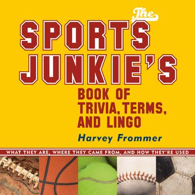 The Sports Junkie's Book of Trivia, Terms, and Lingo: What They Are, Where They Came From, and How They're Used - Frommer, Harvey