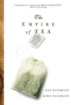 The Empire of Tea: The Remarkable History of the Plant That Took Over the World - MacFarlane, Alan, and MacFarlane, Iris