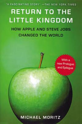Return to the Little Kingdom: Steve Jobs, the Creation of Apple, and How It Changed the World - Moritz, Michael