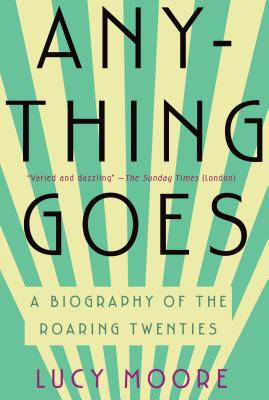 Anything Goes: A Biography of the Roaring Twenties - Moore, Lucy